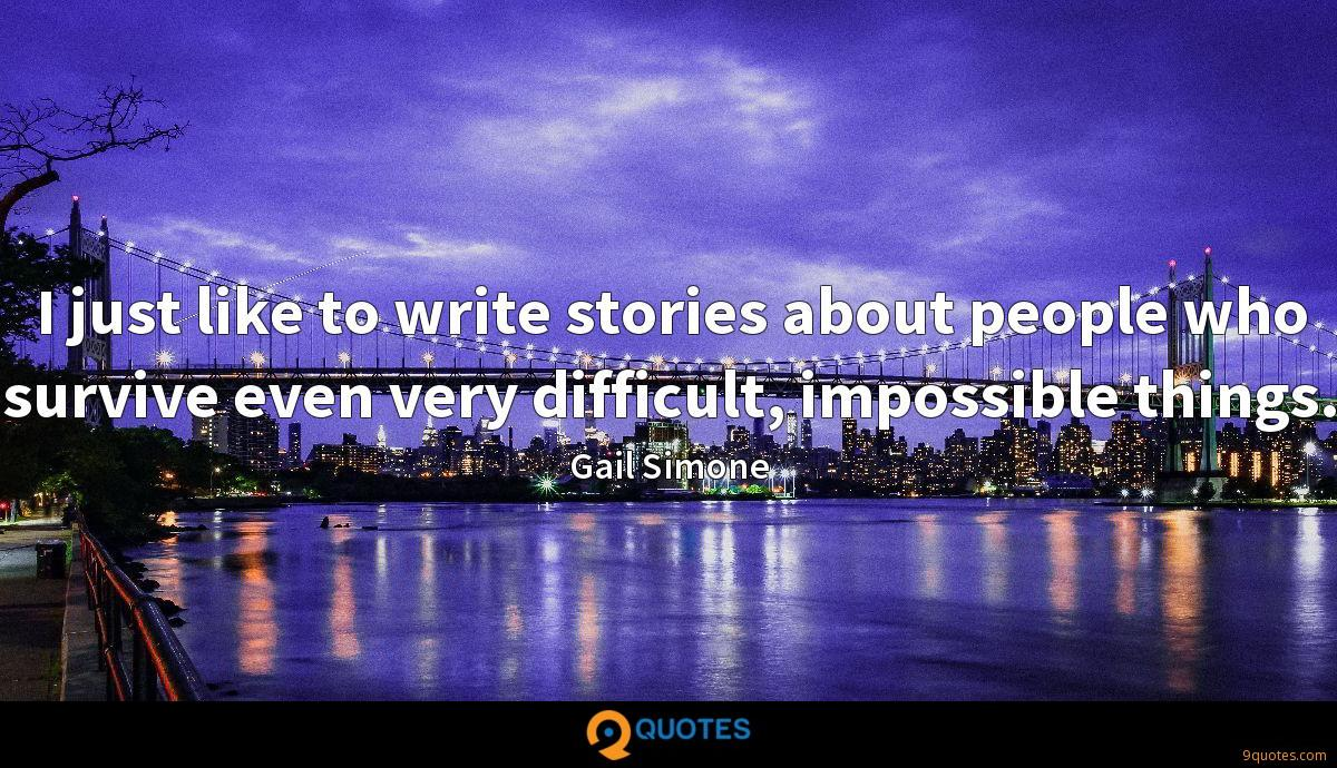 I just like to write stories about people who survive even very difficult, impossible things.