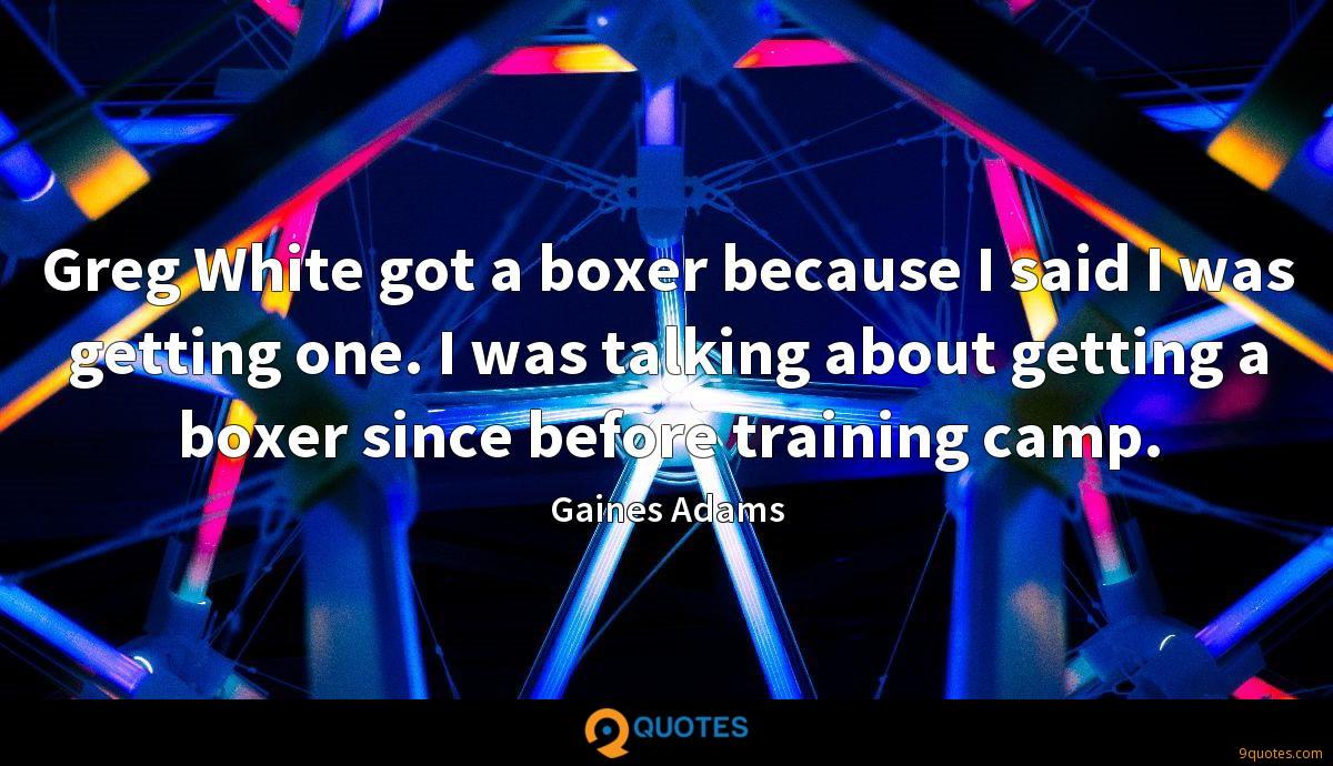 Greg White got a boxer because I said I was getting one. I was talking about getting a boxer since before training camp.