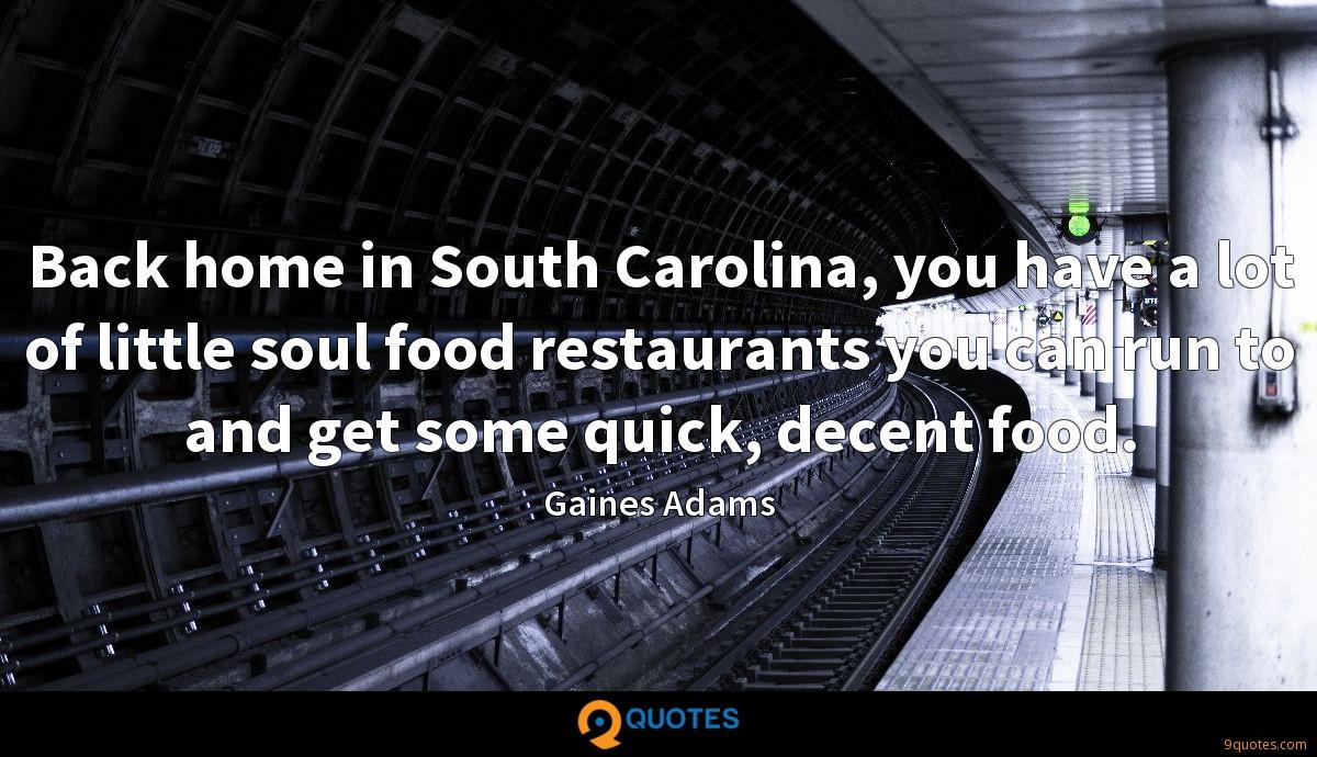 Back home in South Carolina, you have a lot of little soul food restaurants you can run to and get some quick, decent food.