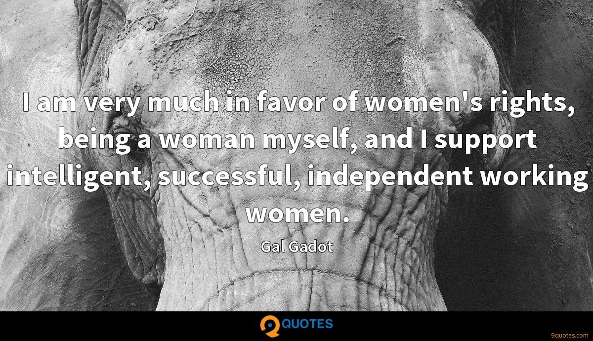 I am very much in favor of women's rights, being a woman myself, and I support intelligent, successful, independent working women.