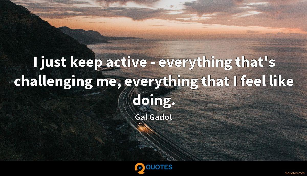 I just keep active - everything that's challenging me, everything that I feel like doing.