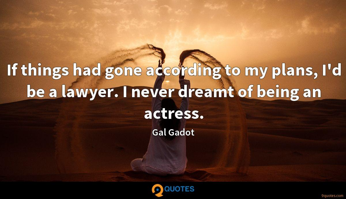 If things had gone according to my plans, I'd be a lawyer. I never dreamt of being an actress.