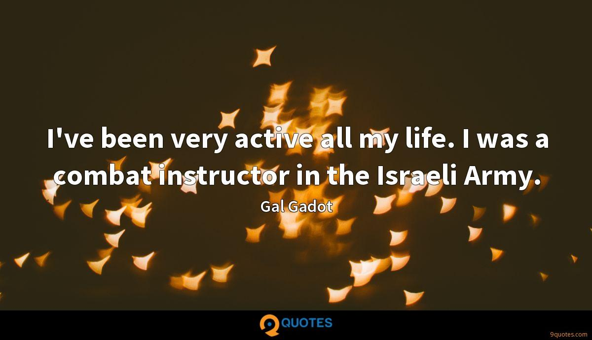 I've been very active all my life. I was a combat instructor in the Israeli Army.