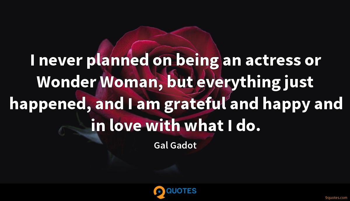 I never planned on being an actress or Wonder Woman, but everything just happened, and I am grateful and happy and in love with what I do.