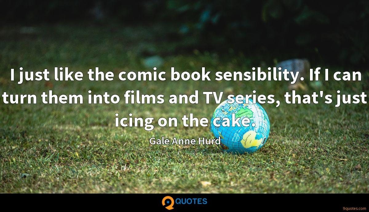 I just like the comic book sensibility. If I can turn them into films and TV series, that's just icing on the cake.