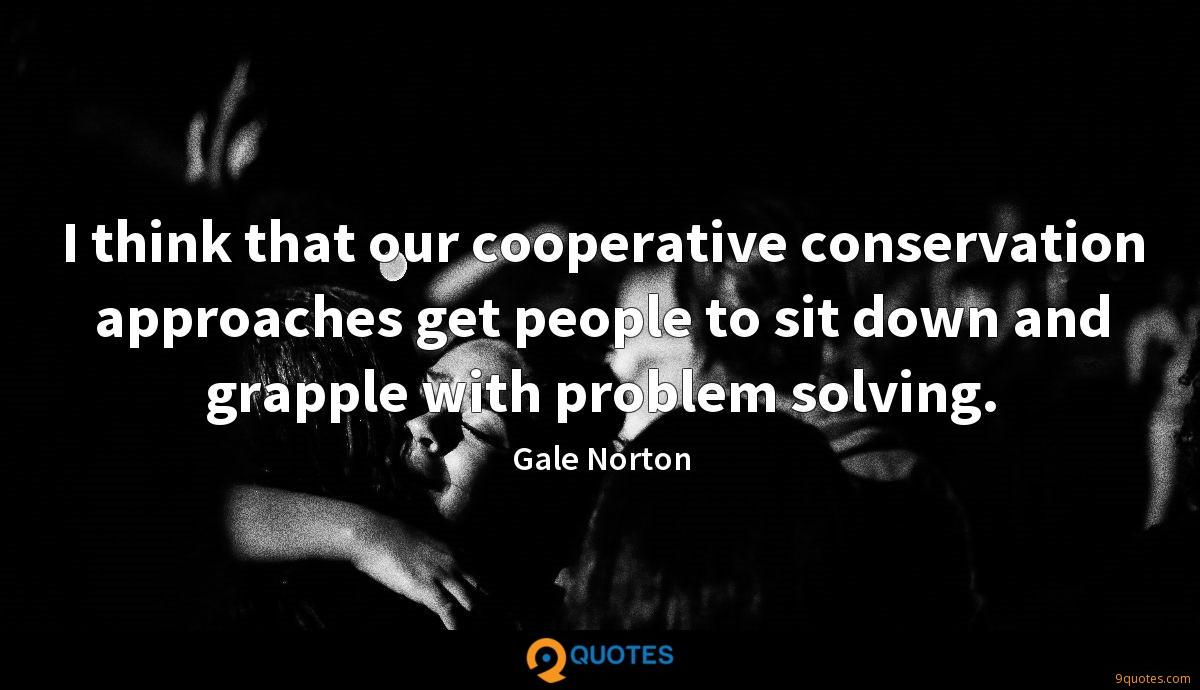 I think that our cooperative conservation approaches get people to sit down and grapple with problem solving.