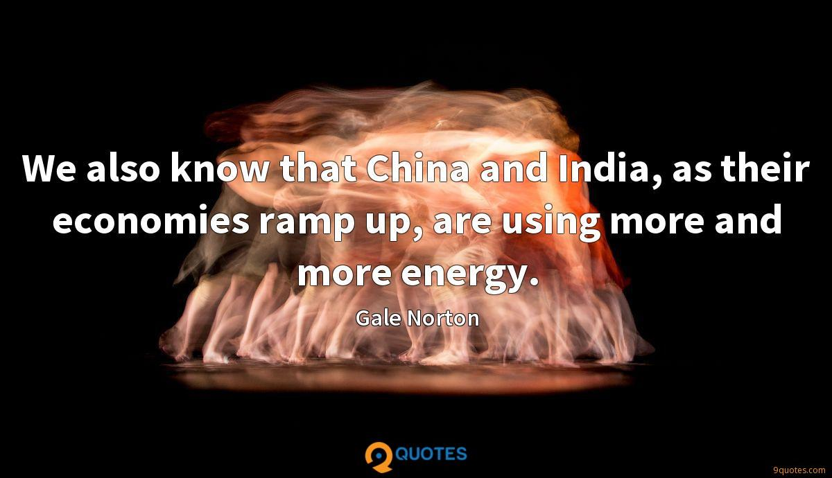We also know that China and India, as their economies ramp up, are using more and more energy.