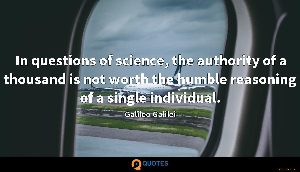 In questions of science, the authority of a thousand is not worth the humble reasoning of a single individual.