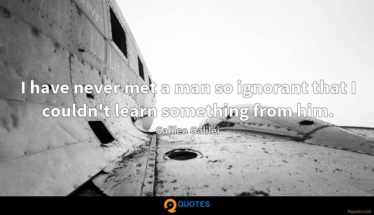 I have never met a man so ignorant that I couldn't learn something from him.