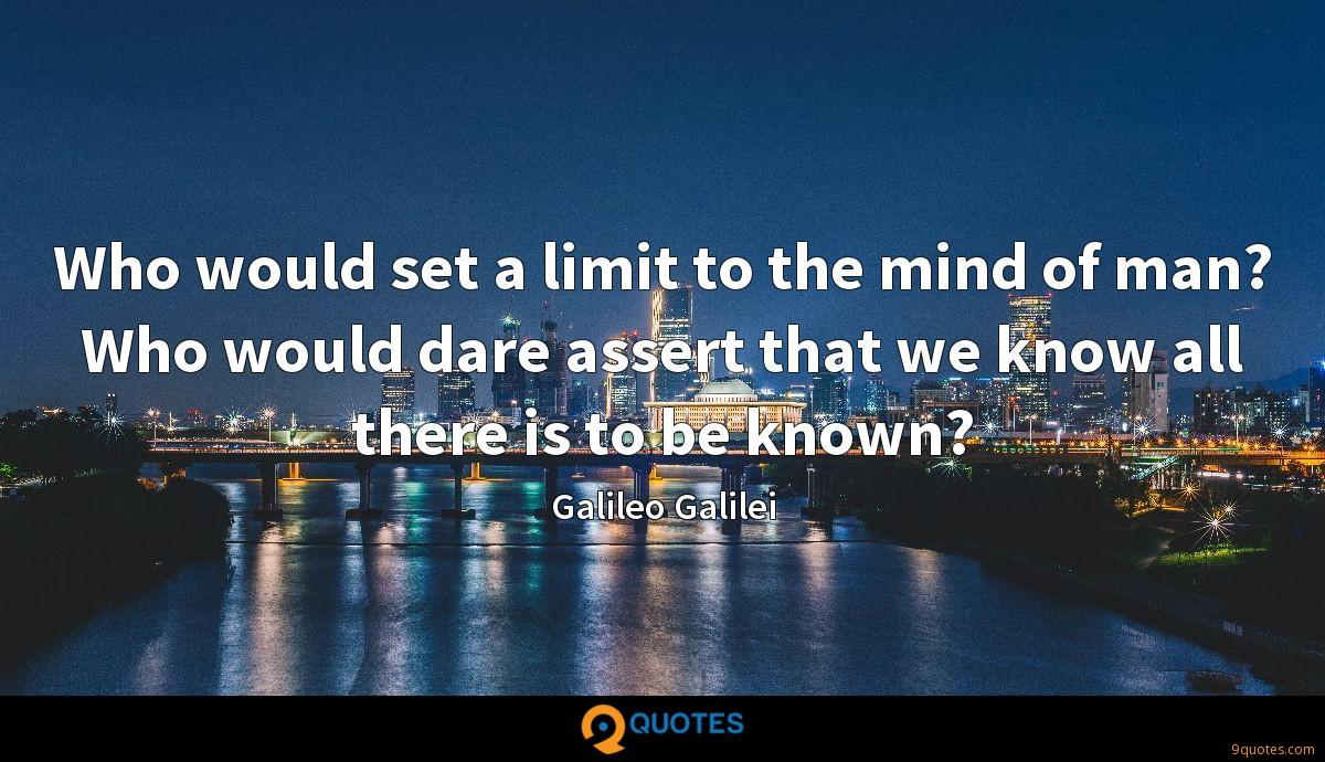Who would set a limit to the mind of man? Who would dare assert that we know all there is to be known?
