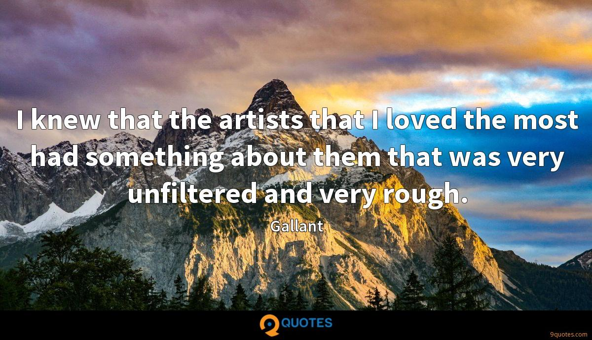 I knew that the artists that I loved the most had something about them that was very unfiltered and very rough.