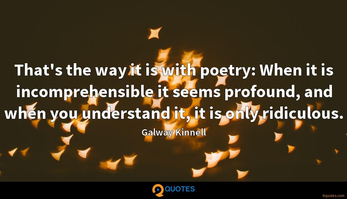 That's the way it is with poetry: When it is incomprehensible it seems profound, and when you understand it, it is only ridiculous.