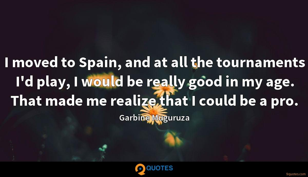 I moved to Spain, and at all the tournaments I'd play, I would be really good in my age. That made me realize that I could be a pro.
