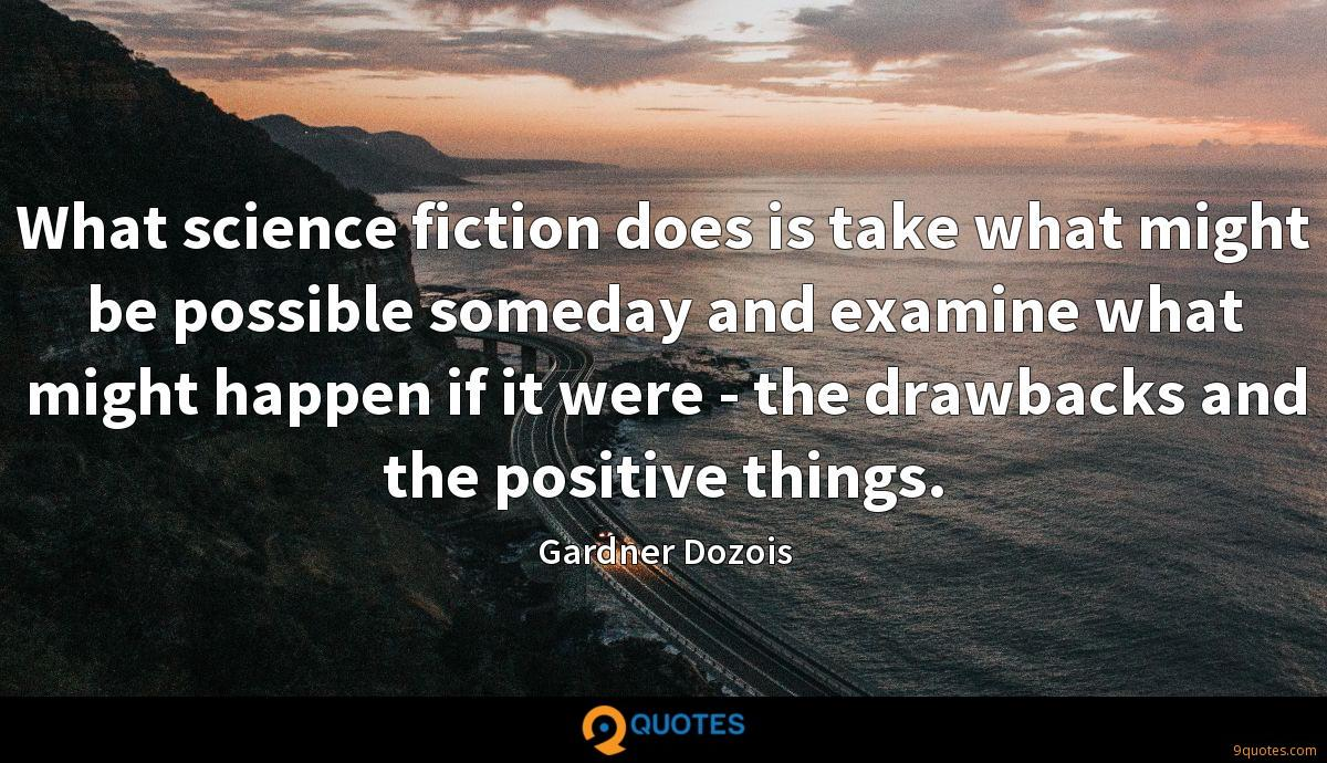 What science fiction does is take what might be possible someday and examine what might happen if it were - the drawbacks and the positive things.