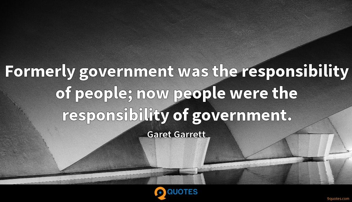 Formerly government was the responsibility of people; now people were the responsibility of government.