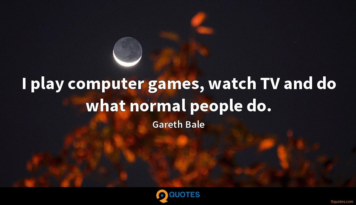 I play computer games, watch TV and do what normal people do.