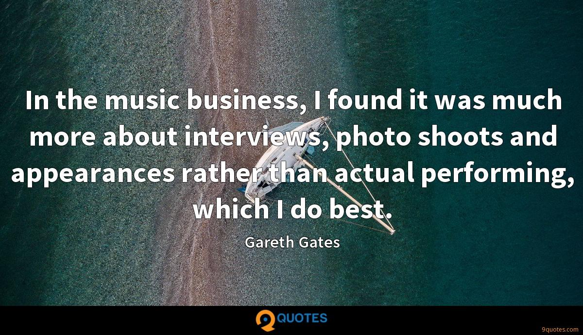 In the music business, I found it was much more about interviews, photo shoots and appearances rather than actual performing, which I do best.