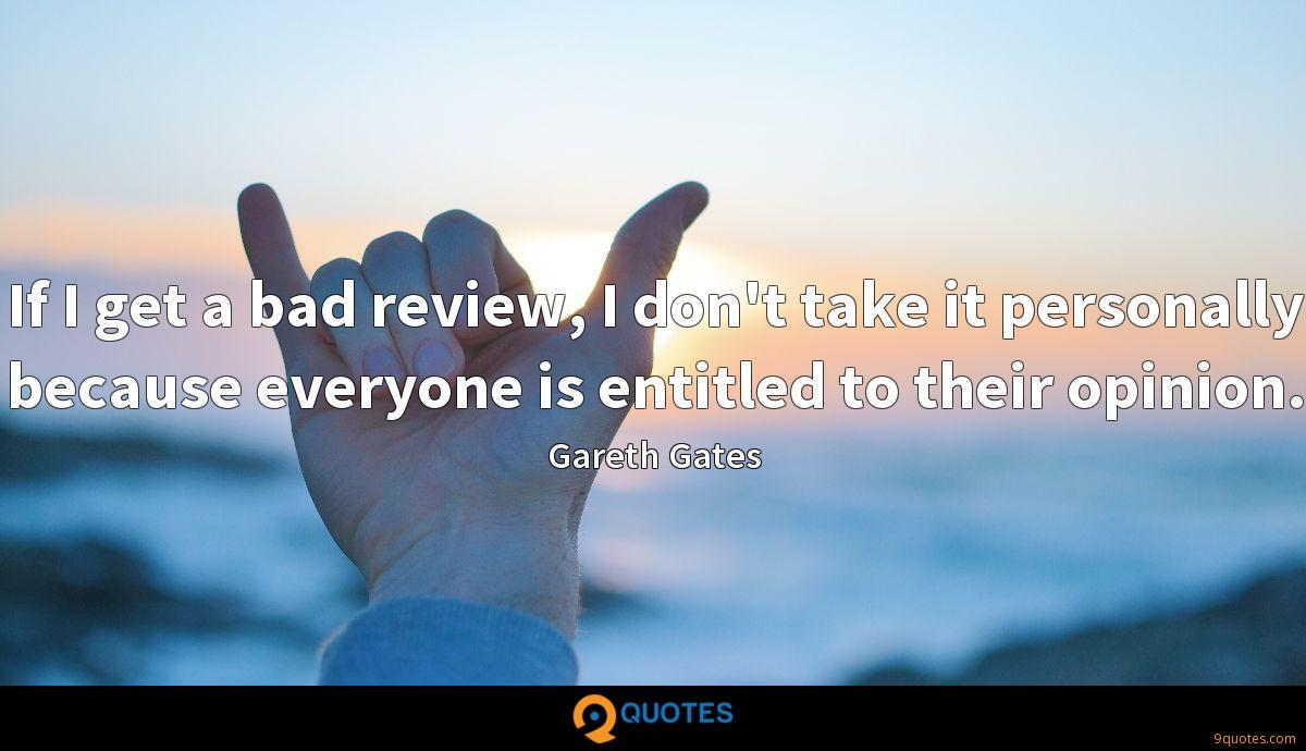 If I get a bad review, I don't take it personally because everyone is entitled to their opinion.