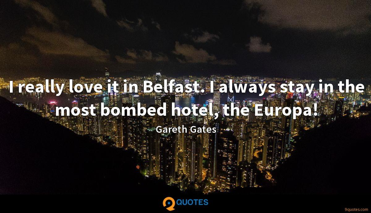 I really love it in Belfast. I always stay in the most bombed hotel, the Europa!