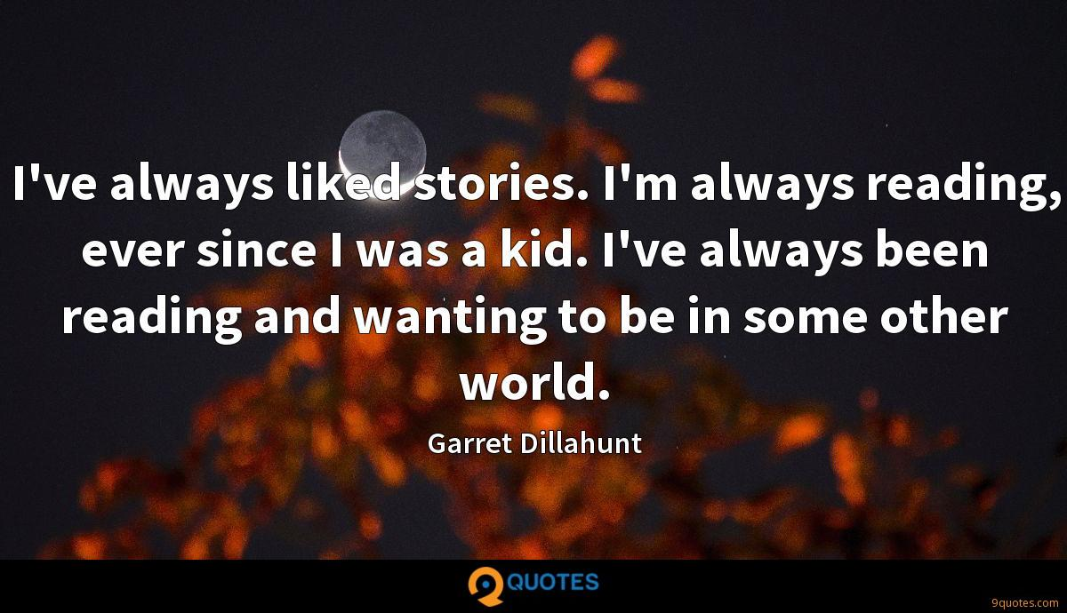I've always liked stories. I'm always reading, ever since I was a kid. I've always been reading and wanting to be in some other world.