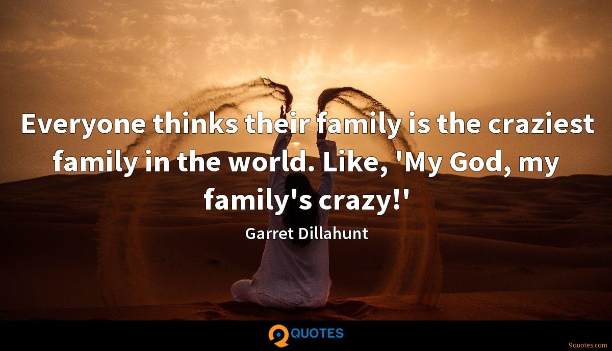 Everyone thinks their family is the craziest family in the world. Like, 'My God, my family's crazy!'