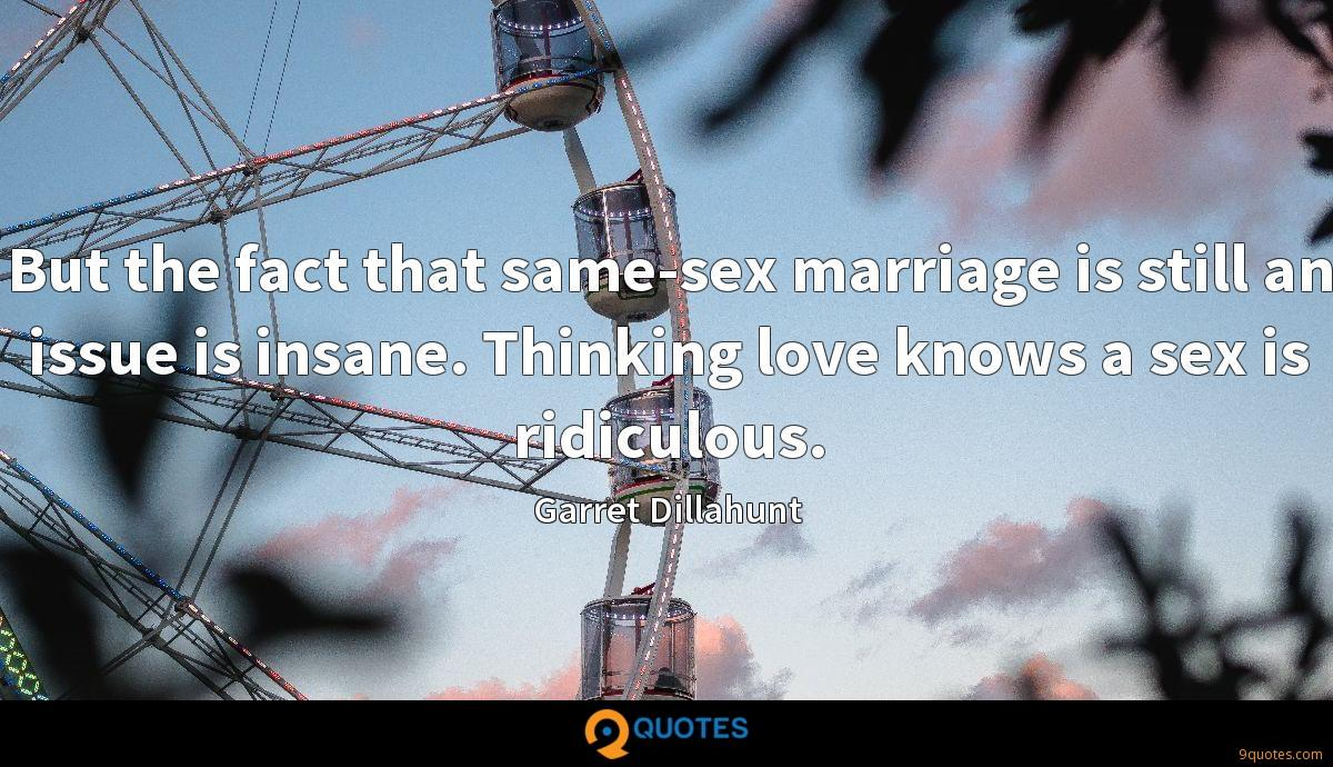But the fact that same-sex marriage is still an issue is insane. Thinking love knows a sex is ridiculous.