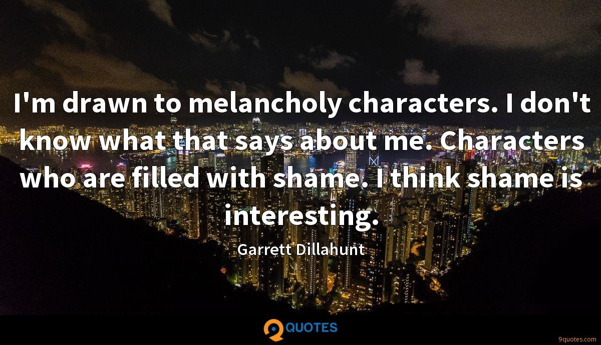 I'm drawn to melancholy characters. I don't know what that says about me. Characters who are filled with shame. I think shame is interesting.