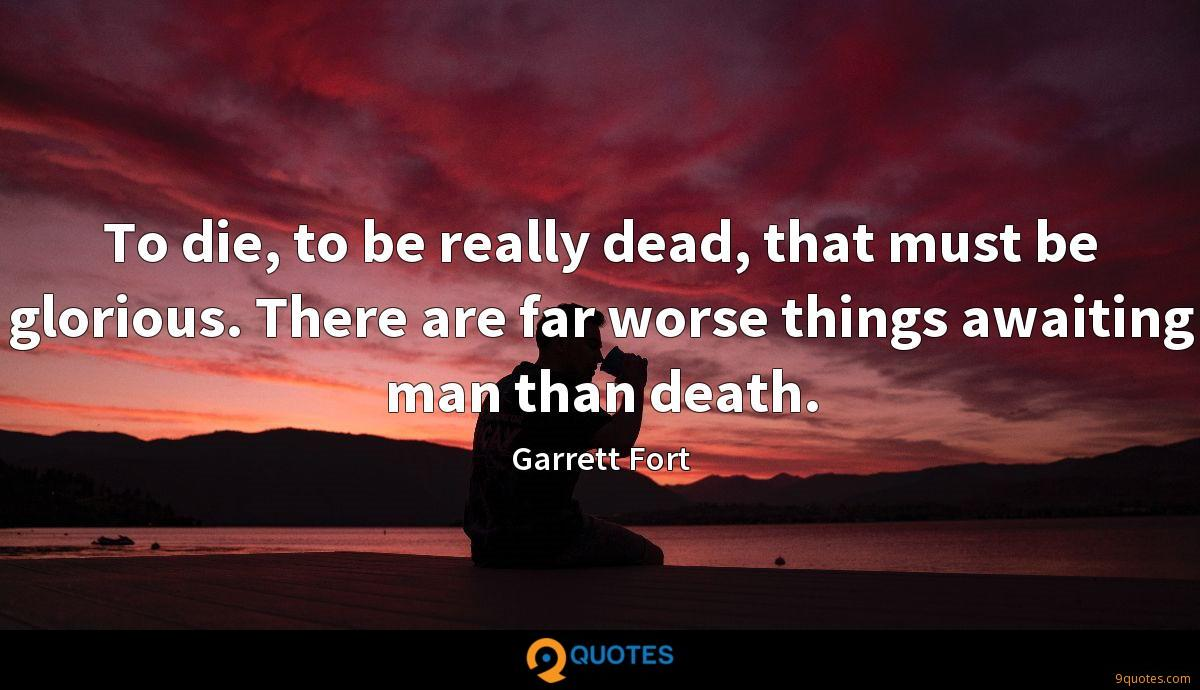 To die, to be really dead, that must be glorious. There are far worse things awaiting man than death.