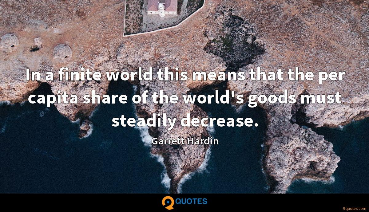 In a finite world this means that the per capita share of the world's goods must steadily decrease.