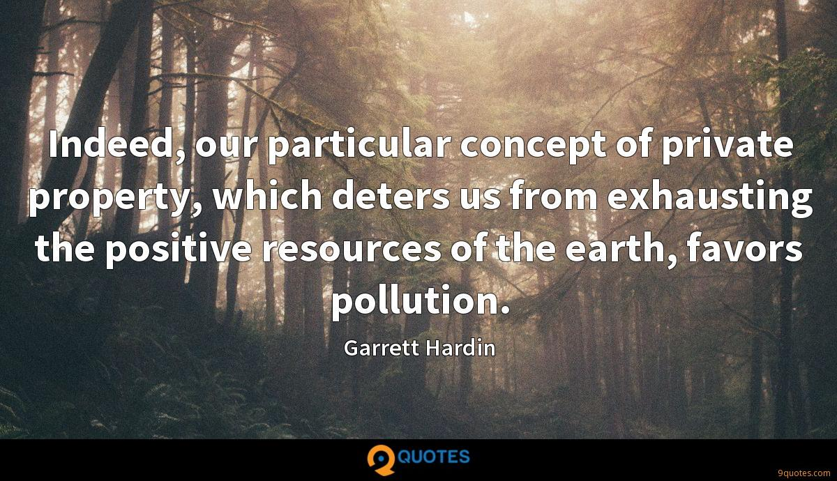 Indeed, our particular concept of private property, which deters us from exhausting the positive resources of the earth, favors pollution.