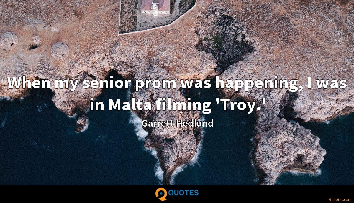 When my senior prom was happening, I was in Malta filming 'Troy.'