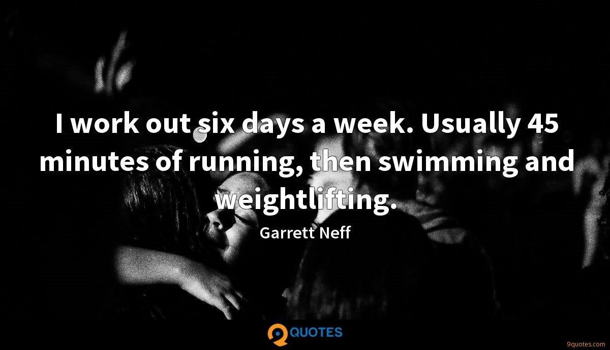 I work out six days a week. Usually 45 minutes of running, then swimming and weightlifting.