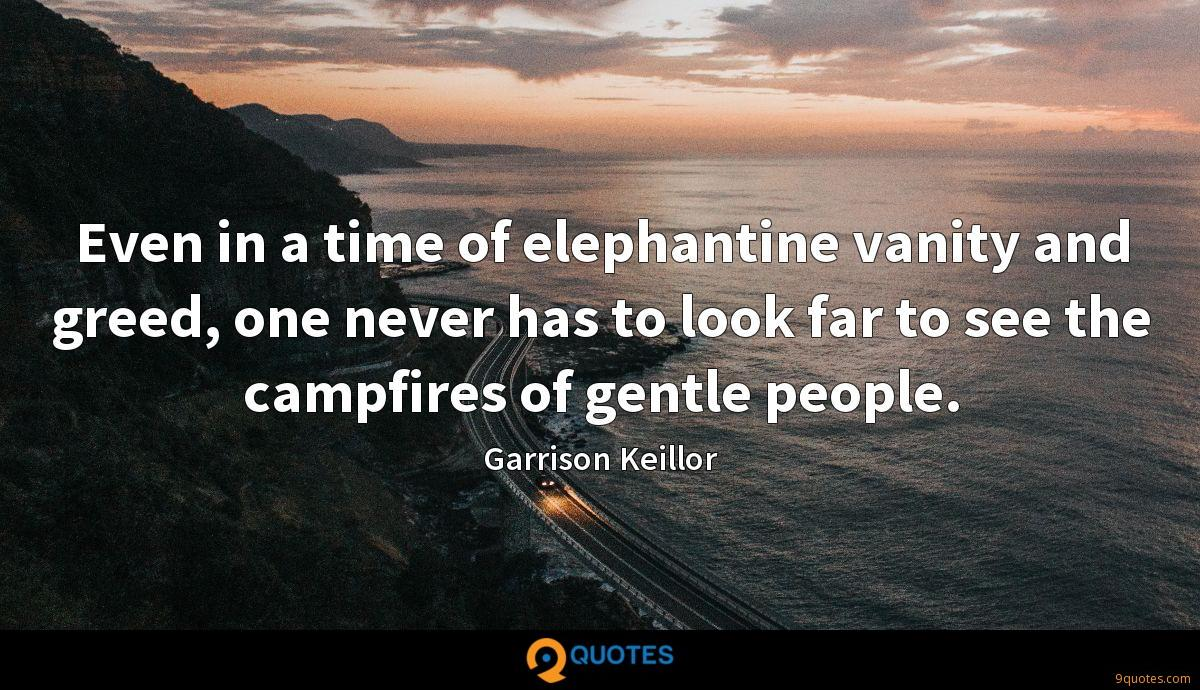 Even in a time of elephantine vanity and greed, one never has to look far to see the campfires of gentle people.