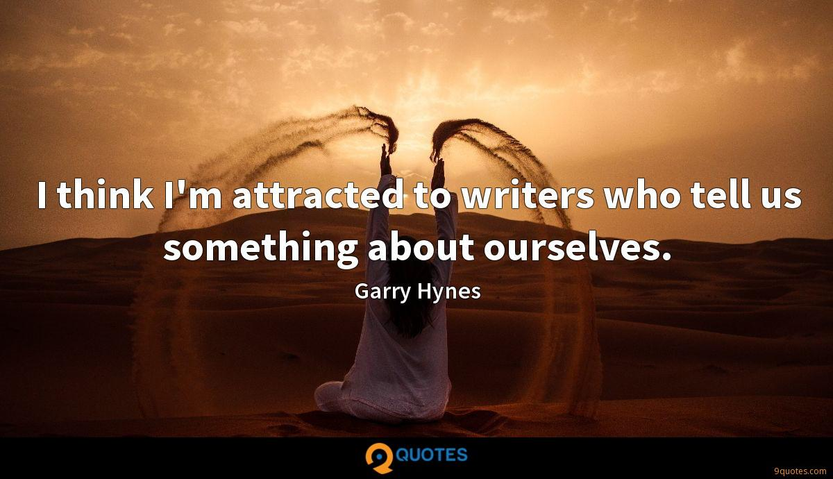 I think I'm attracted to writers who tell us something about ourselves.