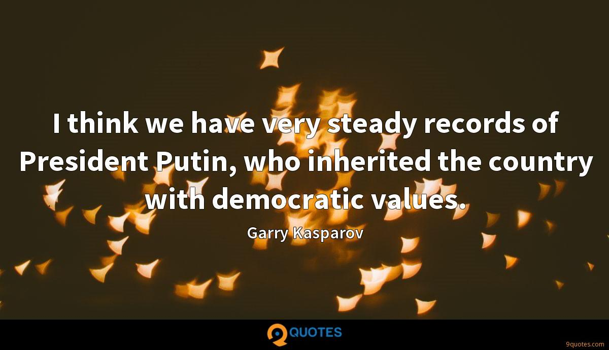I think we have very steady records of President Putin, who inherited the country with democratic values.