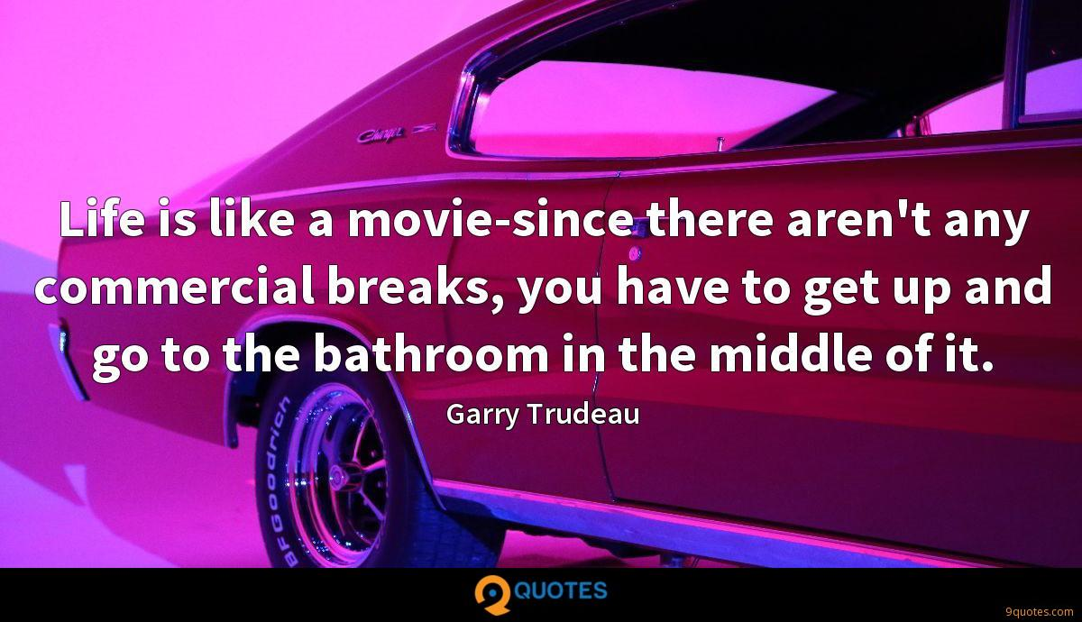 Life is like a movie-since there aren't any commercial breaks, you have to get up and go to the bathroom in the middle of it.