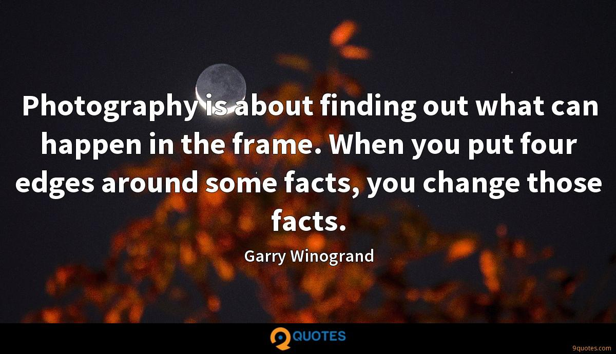 Photography is about finding out what can happen in the frame. When you put four edges around some facts, you change those facts.