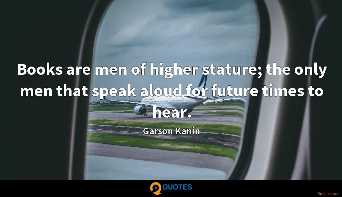Books are men of higher stature; the only men that speak aloud for future times to hear.