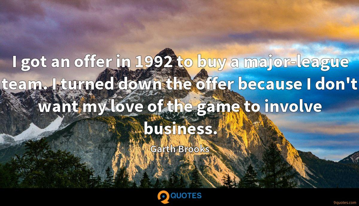 I got an offer in 1992 to buy a major-league team. I turned down the offer because I don't want my love of the game to involve business.