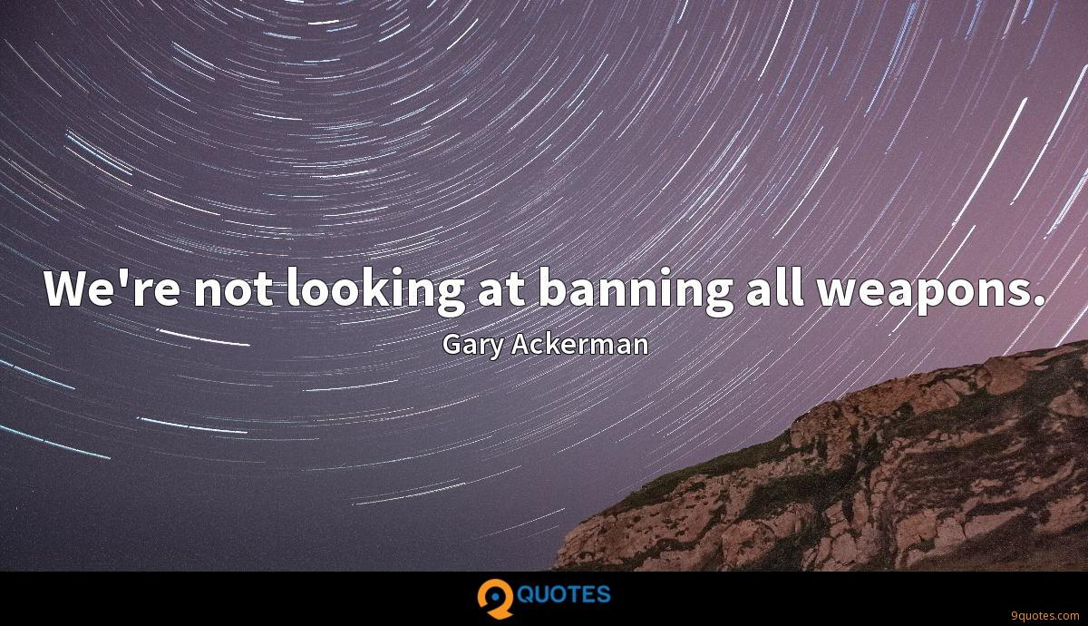 We're not looking at banning all weapons.
