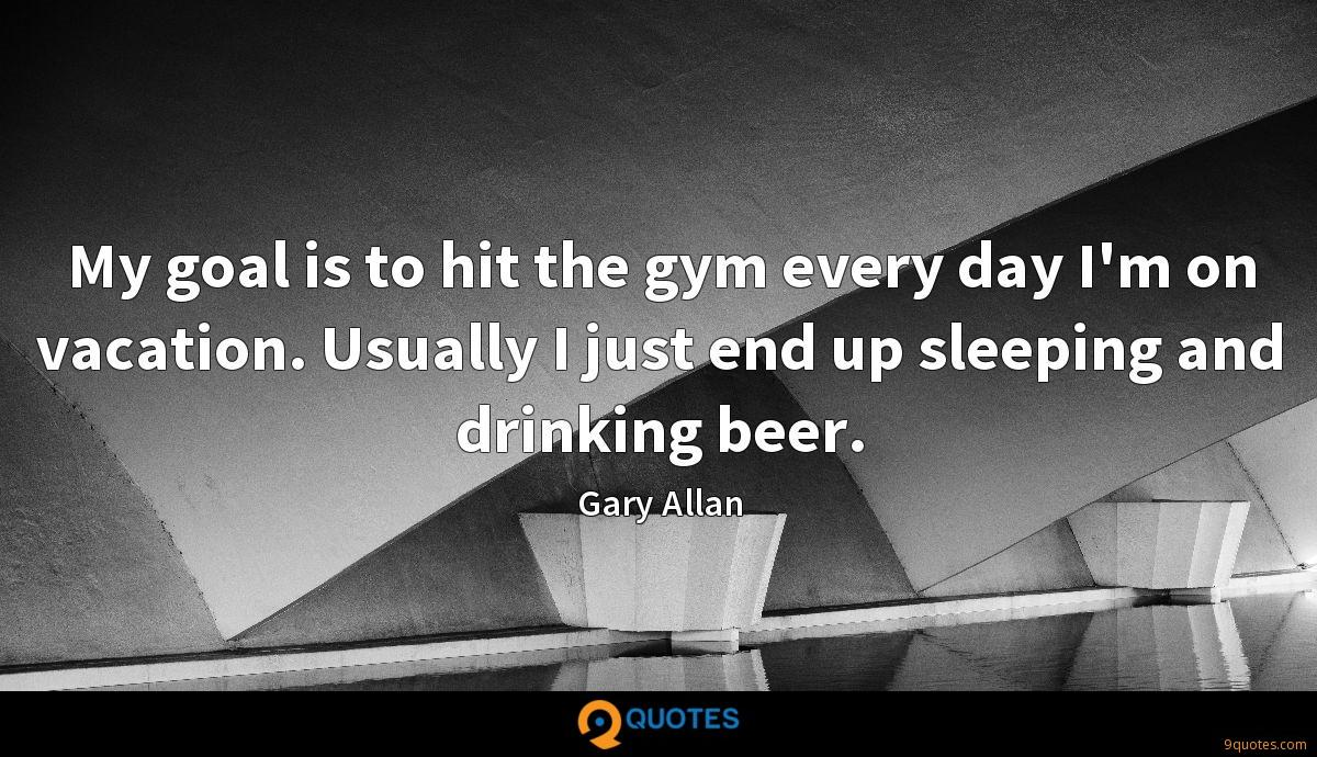 My goal is to hit the gym every day I'm on vacation. Usually I just end up sleeping and drinking beer.
