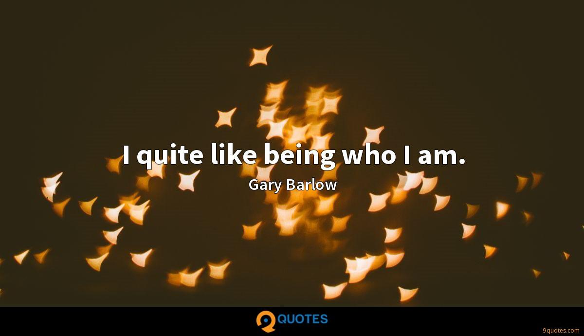 I quite like being who I am.