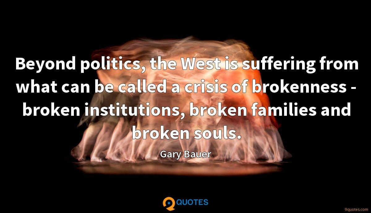 Beyond politics, the West is suffering from what can be called a crisis of brokenness - broken institutions, broken families and broken souls.