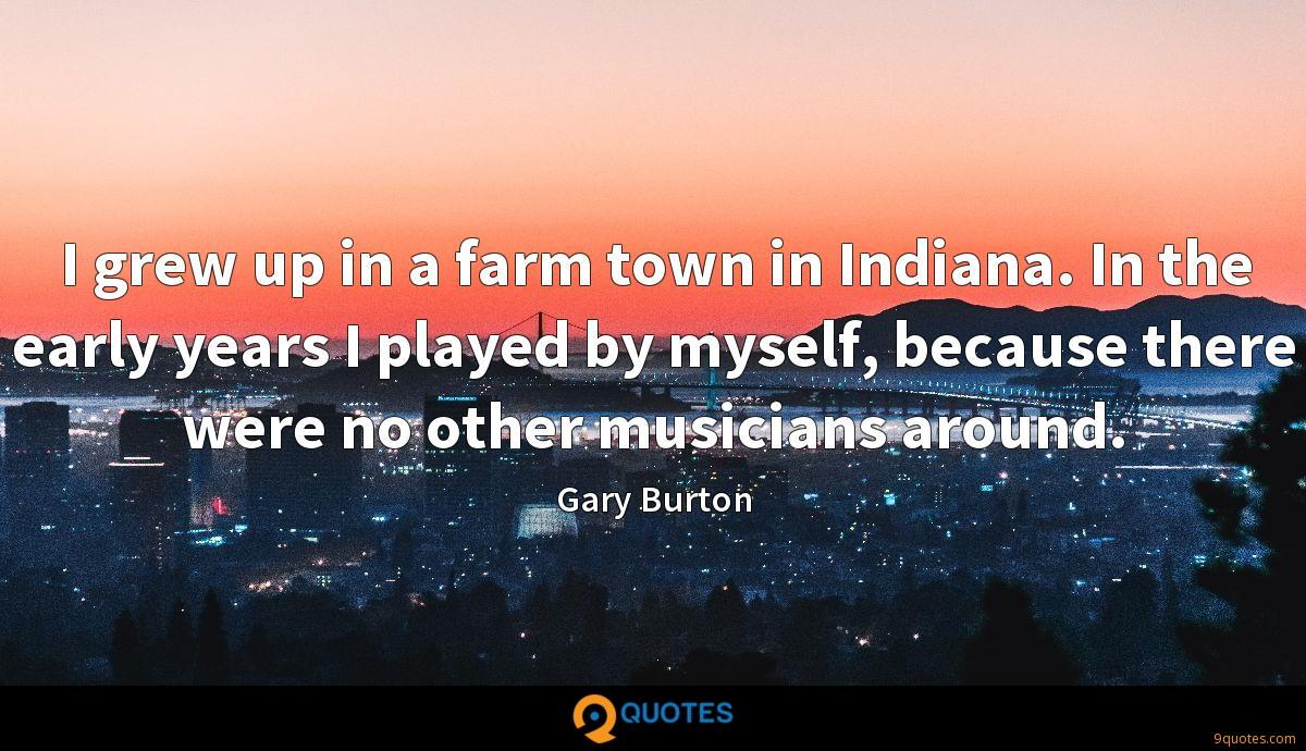 I grew up in a farm town in Indiana. In the early years I played by myself, because there were no other musicians around.