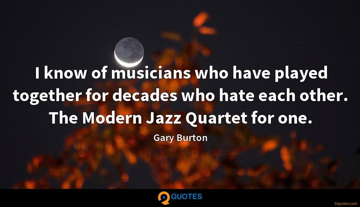 I know of musicians who have played together for decades who hate each other. The Modern Jazz Quartet for one.