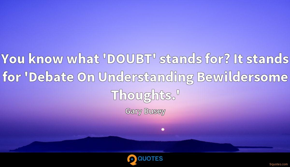You know what 'DOUBT' stands for? It stands for 'Debate On Understanding Bewildersome Thoughts.'