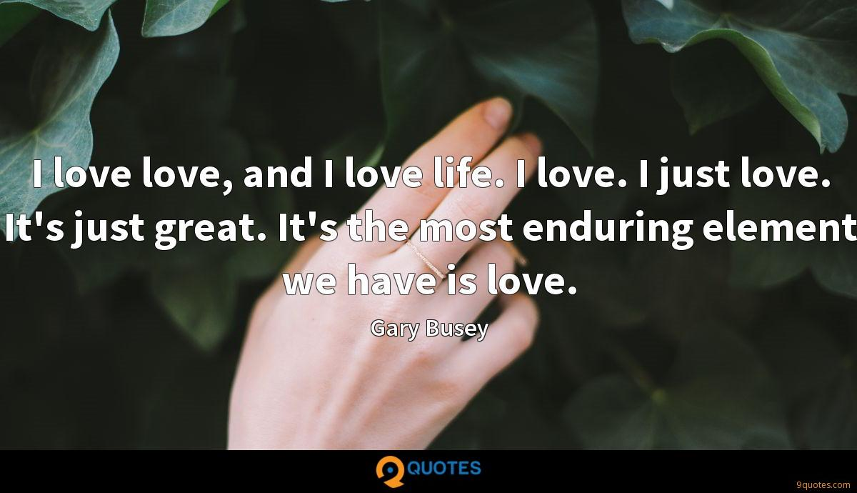 I love love, and I love life. I love. I just love. It's just great. It's the most enduring element we have is love.
