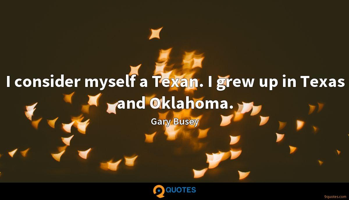 I consider myself a Texan. I grew up in Texas and Oklahoma.