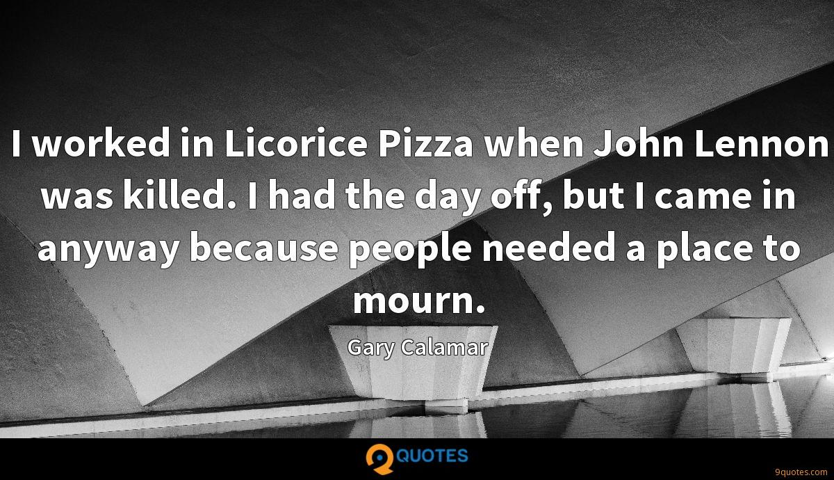 I worked in Licorice Pizza when John Lennon was killed. I had the day off, but I came in anyway because people needed a place to mourn.