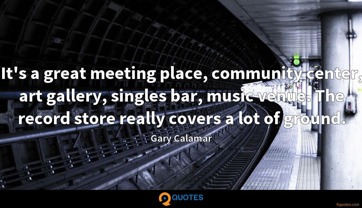 It's a great meeting place, community center, art gallery, singles bar, music venue. The record store really covers a lot of ground.
